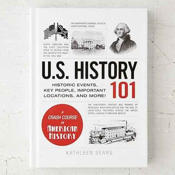 U.S. History 101: Historic Events, Key People, Important Locations, And More! By Kathleen Sears