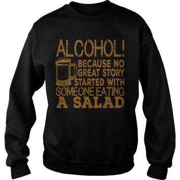 Alcohol because no great story started with someone eating a salad Sweatshirt Unisex