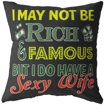 Funny Husband Pillows I May Not Be Rich And Famous But I Do Have A Sexy Wife