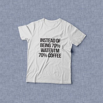 instead of being 70 water i'm 70 Coffee white t-shirts for women tshirts gifts womens tops girls tumblr funny slogan quotes morning