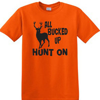 All Bucked Up Hunt On T Shirt, Hunting design, Tanked hunters tee, safety color designs, birthday gift