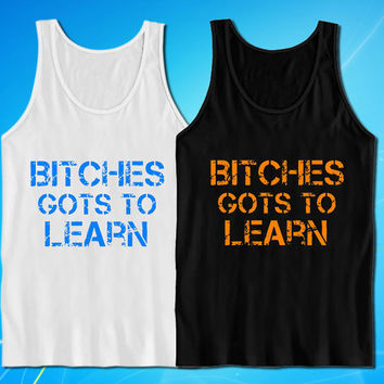 Bitches Gots To Learn tank top for mens and womens