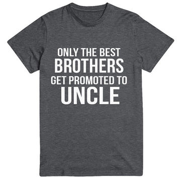 Only the Best Brothers Promoted Uncle T-Shirt T Shirt Tee Mens Funny Humor Gift Present New Baby Reveal Gender World's Best Pregnancy