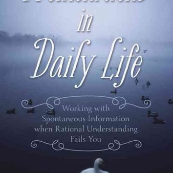Premonitions in Daily Life: Working With Spontaneous Information When Rational Understanding Fails You