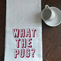 Funny Kitchen Towels - Hand Towel- Dish Cloths - Tea Towels -Flour Sack Towels - Dog Lover Gifts - Pugs - What The Pug Towel