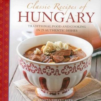 Classic Recipes of Hungary: Traditional Food and Cooking in 25 Authentic Dishes