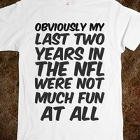 OBVIOUSLY MY LAST TWO YEARS IN THE NFL WERE NOT MUCH FUN AT ALL