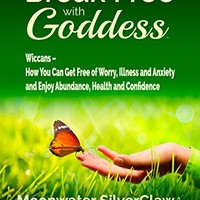 Amazon.com: Break Free with Goddess: Wiccans - How You Can Get Free of Worry, Illness and Anxiety and Enjoy Abundance, Health and Confidence eBook: Moonwater SilverClaw: Kindle Store