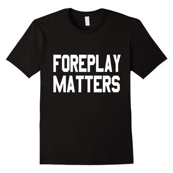 Foreplay Matters T-Shirt