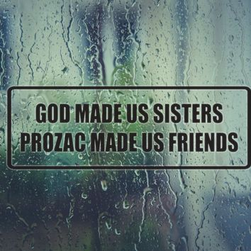 God made us sisters prozac made us friends Vinyl Decal (Permanent Sticker)