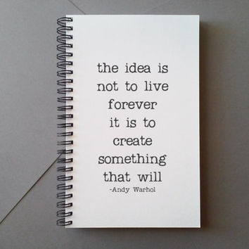 Andy Warhol quote Journal, the idea is not to live forever, create something that will, wire bound notebook, diary, white spiral journal,