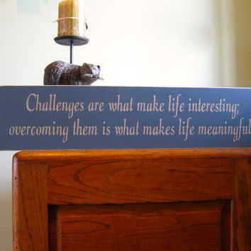 Challenges are what make life interesting, overcoming them is what makes life meaningful custom wood sign
