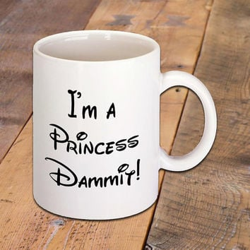 Funny Quote Coffee Mug that says I'm a Princess Dammit!, Disney Fans, Morning Coffee Lovers, Hot Drinks, Hot Chocolate, Latte, 11 oz Ceramic
