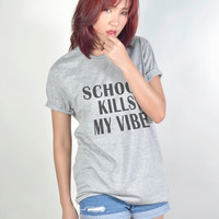 School Kills My Vibe Funny T Shirt Hipster Tumblr Tee Shirts Teenager Women T-Shirt