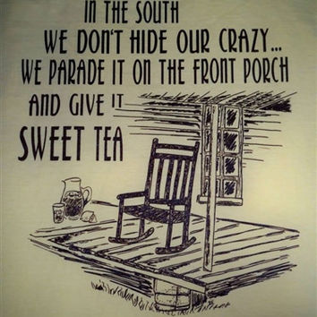 IN THE SOUTH WE DONT HIDE OUR CRAZY WE PARADE IT ON THE FRONT PORCH AND GIVE IT SWEET TEA T SHIRT