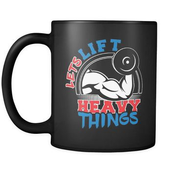 Funny Gym Weightlifting Mug Lets Lift Heavy Things 11oz Black Coffee Mugs