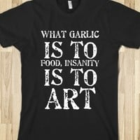 WHAT GARLIC IS TO FOOD, INSANITY IS TO ART
