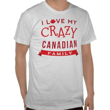I Love My Crazy Canadian Family Reunion T-Shirt] from Zazzle.com