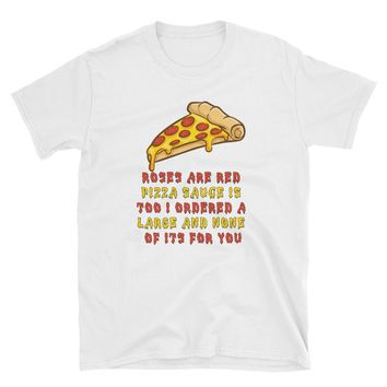 Roses Are Red Pizza Sauce Is Too I Ordered A Large And None Of Its For You T-Shirt Gift