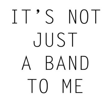 It's Not Just A Band To Me T Shirt