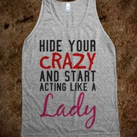 HIDE YOUR CRAZY AND START ACTING LIKE A LADY SHIRTS (531)