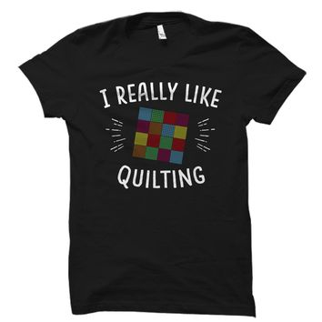 I Really Like Quilting Shirt