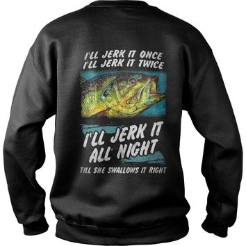 I'll jerk it once I'll jerk it twice I'll jerk it all night till she swallows it right shirt Sweat Shirt