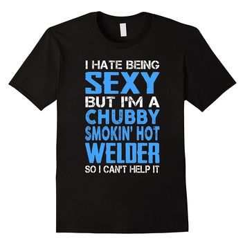 I Hate Being Sexy But I'm A Chubby Smokin Hot Welder Shirt
