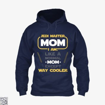 Jedi Master Mom Just Like Normal Mom Except Way Cooler, Mother's Day Hoodie