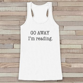 Women's Tank Tops - Funny Tank Top - Novelty Book Lover Tank - Gift for Friends - Workout Tank - Go Away I'm Reading - Gift for Her