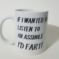 If I Wanted To Listen To An Asshole I'd Fart ! Funny Coffee Mug, Office Mug, Gift Ideas, Personalized Coffee Mug