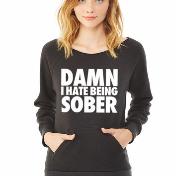 Damn I Hate Being Sober ladies sweatshirt