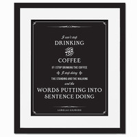 Can't Stop Drinking the Coffee - Art Print - Quotation-  Typography Poster - Funny Gilmore Girls - 8 x 10 Wall Decor