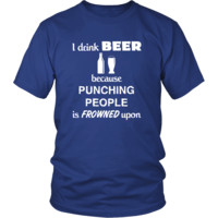 Beer - I drink Beer because punching people is frowned upon - Drinks Shirt