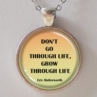 Life Quotes Necklace- Don't Go Through Life, Grow Through Life- Eric Butterworth