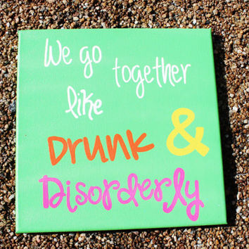"Hand Painted Canvas - ""We Go Together Like Drunk & Disorderly"""