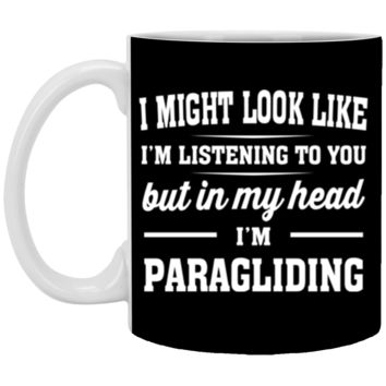 I Might Look Like I'm Listening To You, But In My Head I'm Paragliding 11 oz Mug