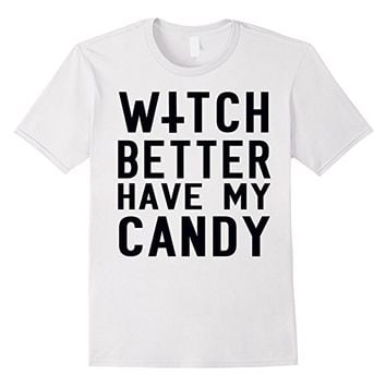 Witch Better Have My Candy T-Shirt - Funny Halloween Shirt