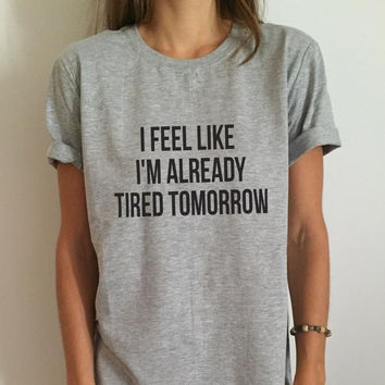 New Women T shirt I feel like i'm already tired tomorrow Cotton Casual Funny Shirt For Lady Gray Top Tee Hipster Gray Z-263