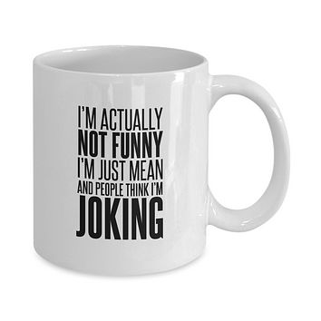 I'm Not Actually Funny I'm Just Mean and People Think I'm Joking Funny Coffee Mug