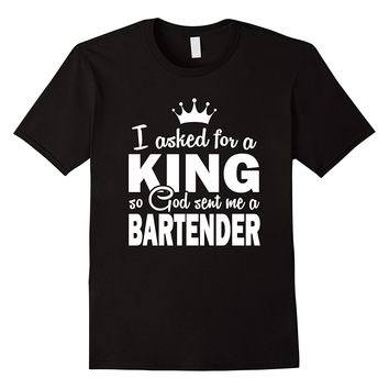 I Asked For A King So GOD Sent Me A Bartender Shirt