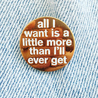 """Vintage """"All I Want Is A Little More Than I'll Ever Get"""" Enamel Pin 