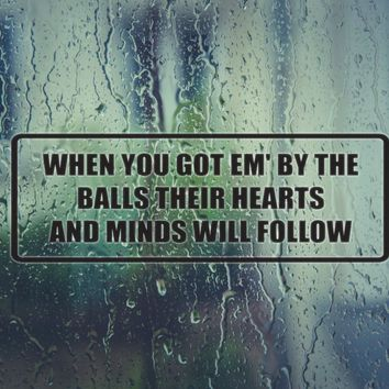 When you em' by the balls their hearts and minds will follow Die Cut Vinyl Decal (Permanent Sticker)