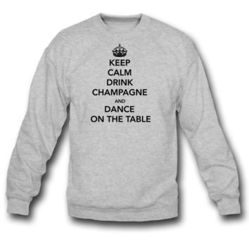 Keep Calm Drink Champagne and Dance on Table SWEATSHIRT CREWNECK