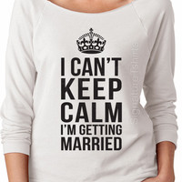 I Cant Keep Calm Im Getting Married - Womens Pullover raglan 3/4 sleeve shirt - Bride sweater - Bride to be - Wedding gift - Honeymoon gift