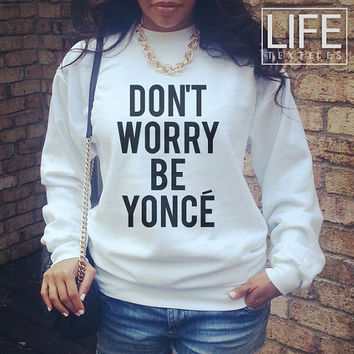 Don't Worry Be Yonce shirt sweatshirt Beyonce Fashion Dope Swag celebrity Tumblr T-Shirt London Milan Paris Statement Blogger T Shirt