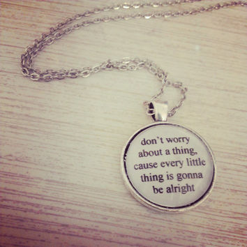 three little birds lyric quote necklace- don't worry about a thing cause every little thing is gonna be alright Bob Marley lyric necklace