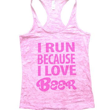 I Run Because I love Beer Burnout Tank Top By BurnoutTankTops.com - 602