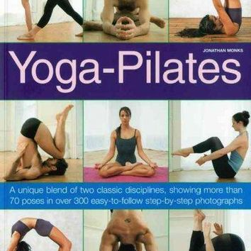 Yoga-Pilates: A Unique Blend of Two Classic Disciplines, Showing More Than 70 Poses in Over 300 Easy-to-Follow Step-by-Step Photographs