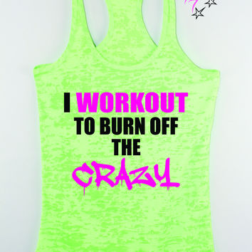 I Workout To Burn Off The Crazy Workout Tank Tops For Women , Funny Workout Tanks